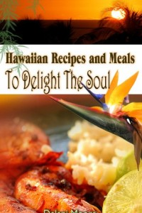 Hawaiian Recipes and Meals to Delight The Soul (The Hawaii Cookbook)
