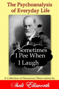 The Psychoanalysis of Everyday Life-Sometimes I Pee When I Laugh: A Collection of Humorous Observations by Sheli Ellsworth