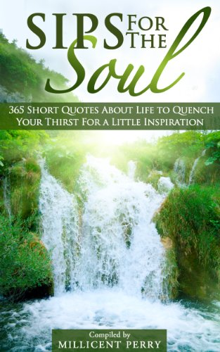Pixelscroll: Free & Bargain eBooks, Apps, Music, Movies And more! -- A HotZippy Website: Today's Readers for Tomorrow's Bestsellers! © -- Pixelscroll proudly presents: Sips for the Soul: 365 Short Quotes About Life to Quench Your Thirst For a Little Inspiration by Millicent Perry!