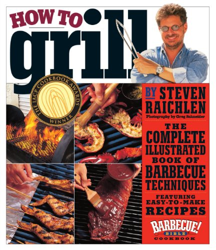 How to Grill: The Complete Illustrated Book of Barbecue Techniques, A Barbecue Bible! Cookbook by Steven Raichlen