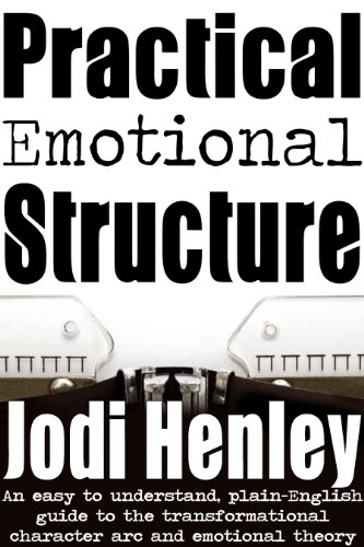 Practical Emotional Structure: an easy to understand plain-English guide to emotional theory and the transformational character arc (Plain-English Writing Guides Book 1) by Jodi Henley