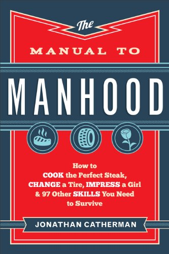 Manual to Manhood, The: How to Cook the Perfect Steak, Change a Tire, Impress a Girl & 97 Other Skills You Need to Survive by Jonathan Catherman