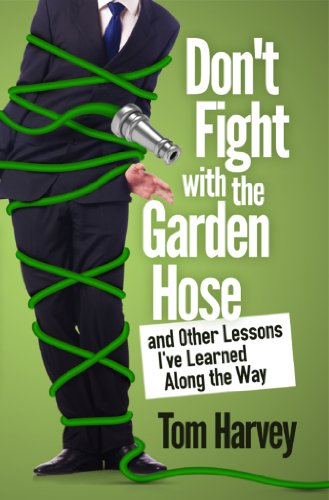 Don't Fight With the Garden Hose and Other Lessons I've Learned Along the Way by Tom Harvey