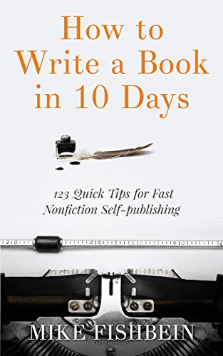 How to Write a Book in 10 Days: 123 Quick Tips for Fast Non-fiction Self-Publishing by Mike Fishbein