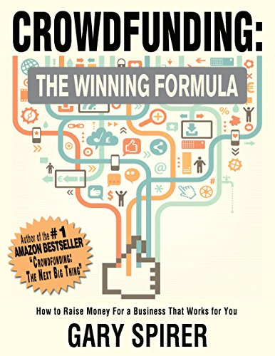 Crowdfunding: The Winning Formula: How to Raise Money For A Business That Works For You by Gary Spirer