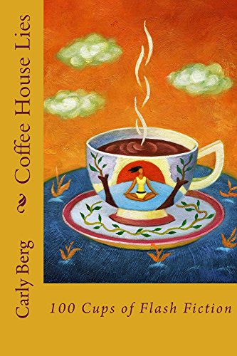 Coffee House Lies: 100 Cups of Flash Fiction by Carly Berg