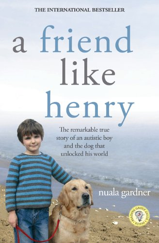 Friend Like Henry: The Remarkable True Story of an Autistic Boy and the Dog That Unlocked His World by Nuala Gardner