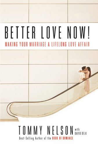 Better Love Now: Making Your Marriage a Lifelong Love Affair by Tommy Nelson