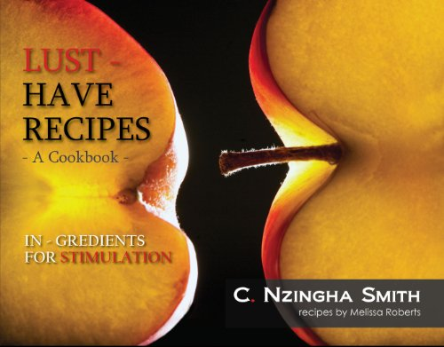Lust-Have Recipes, A Cookbook: IN-Gredients for Stimulation by C. Nzingha Smith