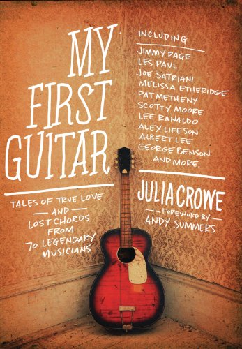 My First Guitar: Tales of True Love and Lost Chords from 70 Legendary Musicians by Julia Crowe