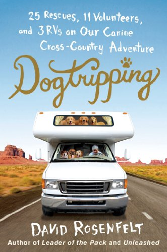 Dogtripping: 25 Rescues, 11 Volunteers, and 3 RVs on Our Canine Cross-Country Adventure by David Rosenfelt