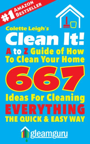 Clean It! A to Z Guide of How To Clean Your Home : 667 Ideas For Cleaning Everything,The Quick & Easy Way (Gleam Guru Book 3) by Colette Leigh