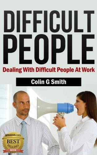 Difficult People: Dealing With Difficult People At Work (Quick Start Guide) by Colin G Smith