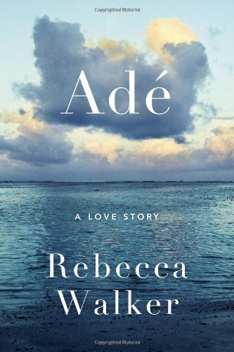 Adé: A Love Story by Rebecca Walker