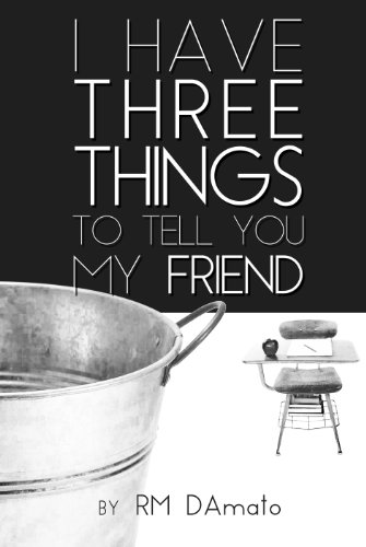I Have Three Things To Tell You, My Friend. by RM DAmato