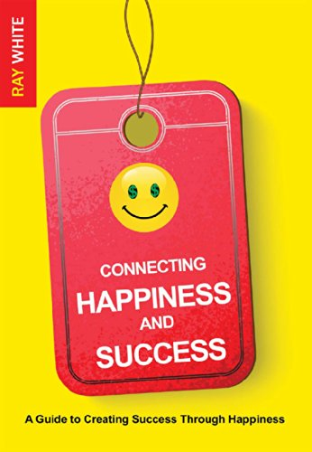 Connecting Happiness and Success: A Guide to Creating Success Through Happiness by Ray White
