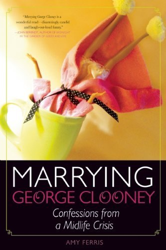 Marrying George Clooney: Confessions From a Midlife Crisis by Amy Ferris