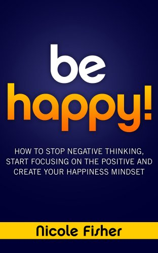 Be Happy! - How to Stop Negative Thinking, Start Focusing on the Positive, and Create Your Happiness Mindset by Nicole Fisher