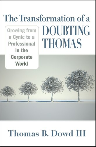 The Transformation of a Doubting Thomas: Growing from a Cynic to a Professional in the Corporate World by Thomas B. Dowd III