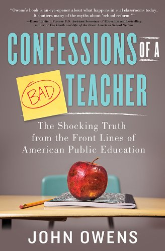 Confessions of a Bad Teacher: The Shocking Truth from the Front Lines of American Public Education by John Owens