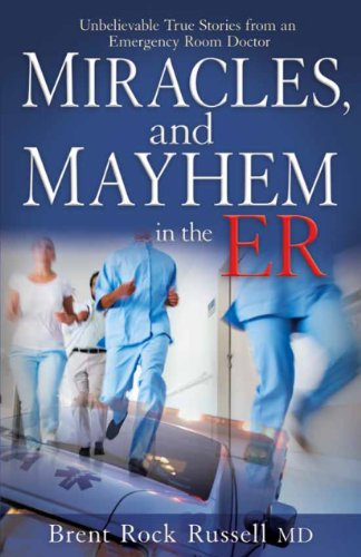 Miracles and Mayhem in the ER: Unbelievable True Stories from an Emergency Room Doctor by Brent Russell