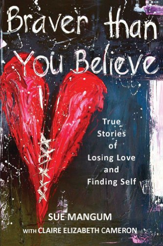Braver Than You Believe: True Stories of Losing Love and Finding Self by Sue Mangum