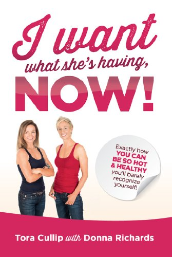 I Want What She's Having, Now!: Exactly How You Can Be So Hot & Healthy You'll Barely Recognize Yourself by Tora Cullip