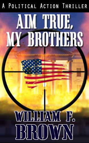 Aim True, My Brothers: A Political Action Thriller by William Brown