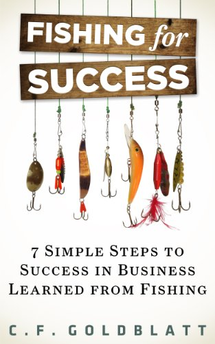 Fishing for Success - Seven Steps to Success in Business Learned From Fishing by C.F. Goldblatt