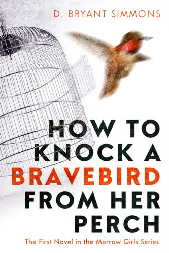 How to Knock a Bravebird from Her Perch: The First Novel in the Morrow Girls Series by D. Bryant Simmons