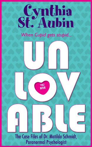 Unlovable: The Case Files of Dr. Matilda Schmidt, Paranormal Psychologist by Cynthia St. Aubin