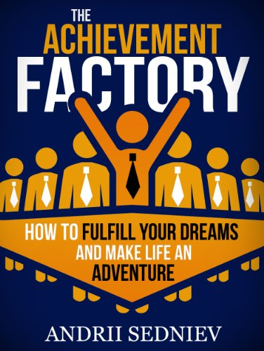 The Achievement Factory: How to Fulfill Your Dreams and Make Life an Adventure by Andrii Sedniev