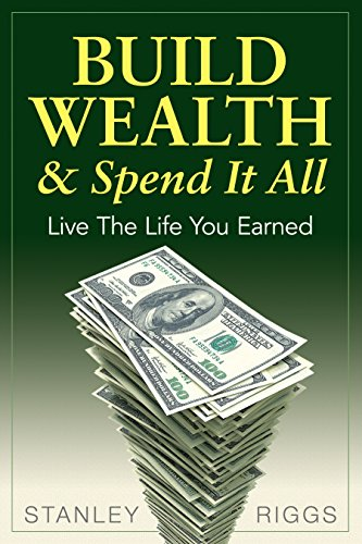 Build Wealth & Spend It All: Live The Life You Earned by Stanley Riggs