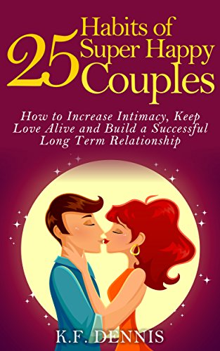 25 Habits of Super Happy Couples: How to Increase Intimacy, Keep Love Alive and Build a Successful Long Term Relationship by K.F. Dennis