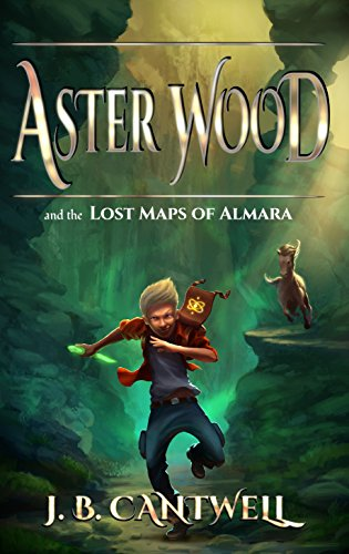 Aster Wood and the Lost Maps of Almara (Book 1) by J. B. Cantwell