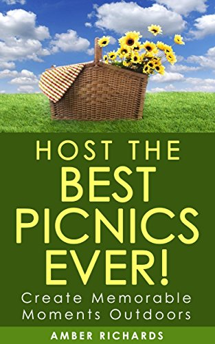 Host the Best Picnics Ever!: Create Memorable Moments Outdoors by Amber Richards