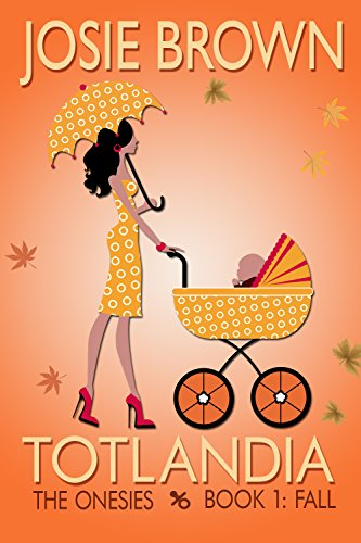 Totlandia: Book 1 (Humorous Contemporary Women's Fiction): The Onesies - Fall by Josie Brown