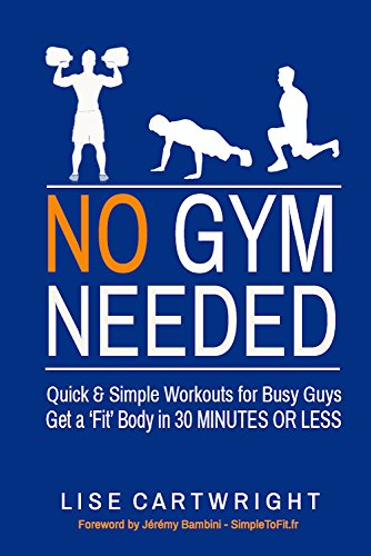 No Gym Needed - Quick & Simple Workouts for Busy Guys: Get a 'Fit' Body in 30 Minutes or Less! by Lise Cartwright