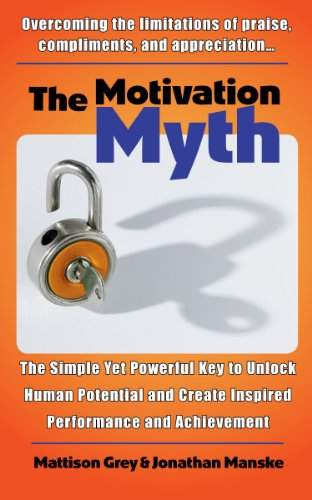 The Motivation Myth: the simple yet powerful key to unlock human potential and create inspired performance and achievement by Jonathan Manske