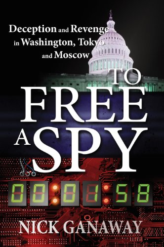 To Free a Spy: Deception and revenge in Washington, Tokyo, and Moscow by Nick Ganaway