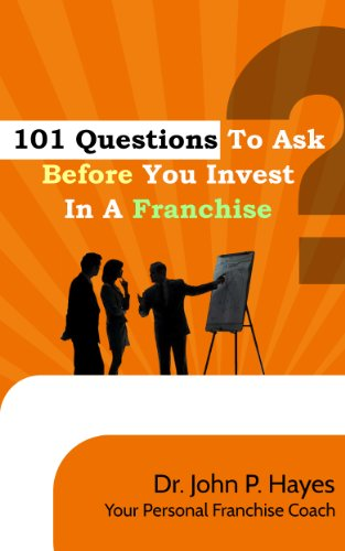 101 Questions To Ask Before You Invest In A Franchise by Dr. John P. Hayes