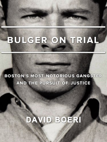 Bulger On Trial: Boston's Most Notorious Gangster And The Pursuit Of Justice by David Boeri