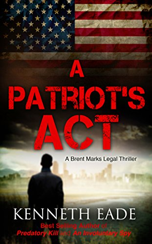 A Patriot's Act (Suspense Thrillers and Mysteries best sellers, legal thrillers best sellers, pulp thrillers, political thrillers, courtroom dramas): A ... (Brent Marks Legal Thriller Series Book 2) by Kenneth Eade