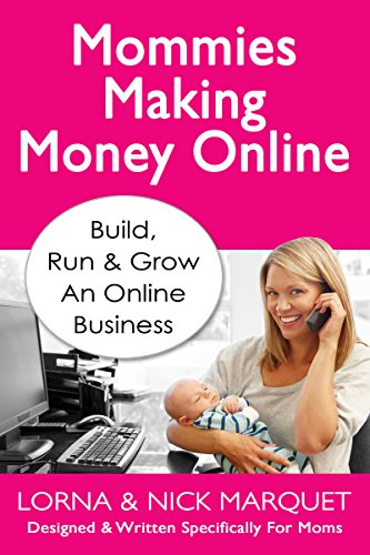 Mommies Making Money Online: Learn To Build Run and Grow an Online Business - Designed and Written Specifically For Moms by Lorna Marquet