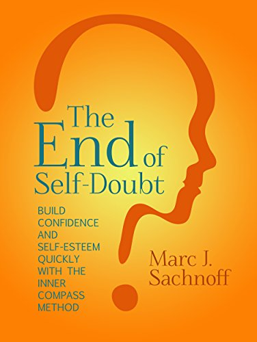 The End of Self- Doubt: Build Confidence and Self-Esteem Quickly with The Inner Compass Method by Marc Sachnoff