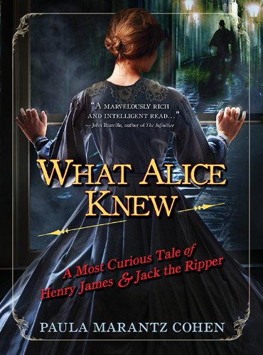 What Alice Knew: A Most Curious Tale of Henry James and Jack the Ripper by Paula Marantz Cohen