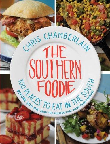 The Southern Foodie: 100 Places to Eat in the South Before You Die (and the Recipes That Made Them Famous) by Chris Chamberlain