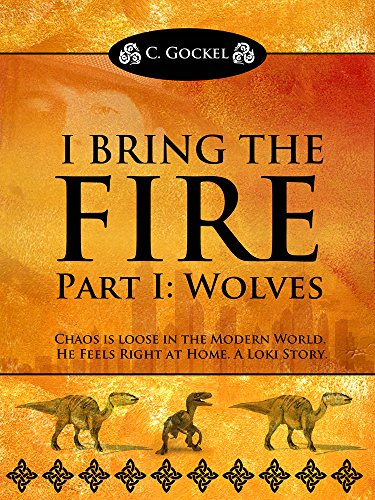 I Bring the Fire Part I : Wolves (A Loki Story) by C. Gockel