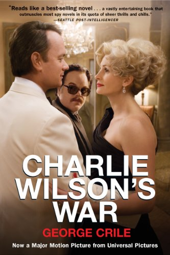 Charlie Wilson's War: The Extraordinary Story of How the Wildest Man in Congress and a Rogue CIA Agent Changed the History by George Crile