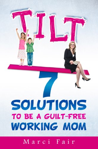 TILT - 7 Solutions To Be A Guilt-Free Working Mom by Marci Fair